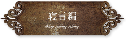 寝言編 Sleep-talking-telling
